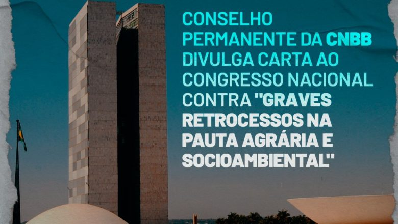 """Conselho Permanente da CNBB divulga carta ao Congresso Nacional contra """"graves retrocessos na pauta agrária e socioambiental""""."""